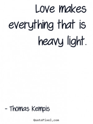 Quote about love - Love makes everything that is heavy light.