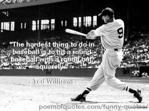 Now enjoy these quotes about baseball from the likes of Ted Williams ...