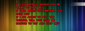 If I cut myself, would you be there to stop me?If I am about to jump ...