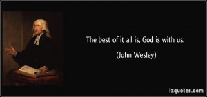 The best of it all is, God is with us. - John Wesley