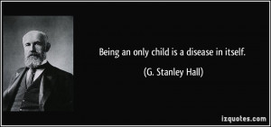 Being an only child is a disease in itself. - G. Stanley Hall