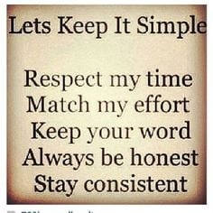 Let's keep it simple Respect my time Match my effort Keep your word ...