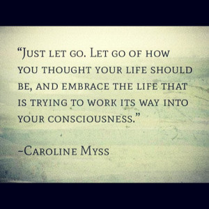 Just let go. Let go of how you thought your life should be, and ...