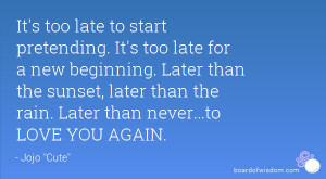 It's too late to start pretending. It's too late for a new beginning ...