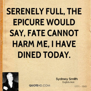 Serenely full, the epicure would say, Fate cannot harm me, I have ...