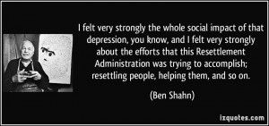 felt very strongly the whole social impact of that depression, you ...