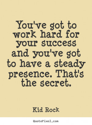 Kid Rock pictures sayings - You've got to work hard for your success ...