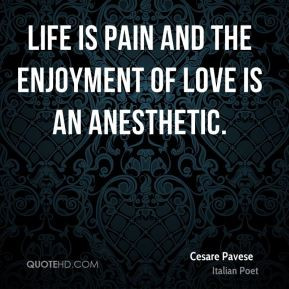 Life is pain and the enjoyment of love is an anesthetic. - Cesare ...