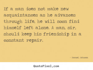 Friendship quotes - If a man does not make new acquaintances as he ...