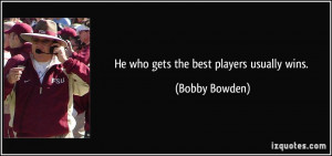 He who gets the best players usually wins. - Bobby Bowden