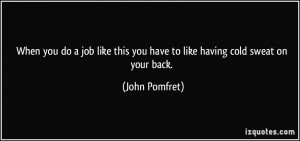 ... this you have to like having cold sweat on your back. - John Pomfret