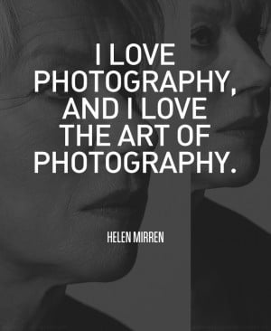 helen mirren isn t a famous photographer but i really liked this quote ...