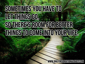you have to let things go, so there's room for better things to come ...