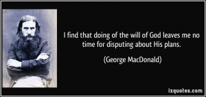 find that doing of the will of God leaves me no time for disputing ...