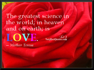 ... in the world; in heaven and on earth; is love.― Mother Teresa Quotes