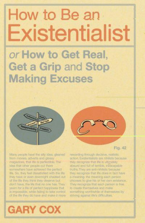 How to Be an Existentialist: or How to Get Real, Get a Grip, and Stop ...