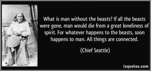 ... beasts, soon happens to man. All things are connected. - Chief Seattle