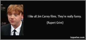 like all Jim Carrey films. They're really funny. - Rupert Grint