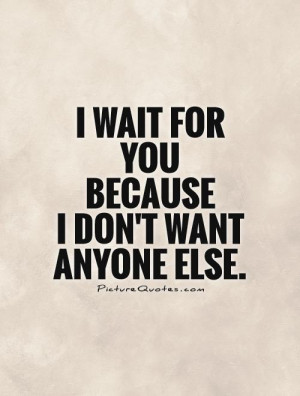 wait-for-you-because-i-dont-want-anyone-else-quote-1.jpg