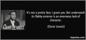 ... its flabby exterior is an enormous lack of character. - Oscar Levant