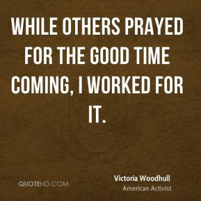 Victoria Woodhull - While others prayed for the good time coming, I ...