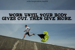 Work Until Your Body Gives Out. Then Give More.
