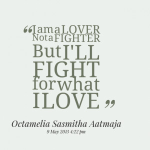 Quotes Picture: i am a lover not a fighter but i'll fight for what i ...