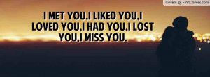 met you,i liked you,i loved you,i had you,i lost you,i miss you.