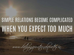 ... complicated when you expect too much. ~ Anonymous ( Relationship