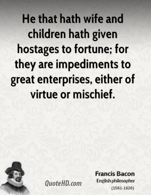 ... are impediments to great enterprises, either of virtue or mischief