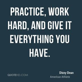 Practice, work hard, and give it everything you have.