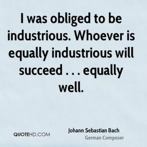 Johann Sebastian Bach - I was obliged to be industrious. Whoever is ...