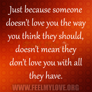 Just because someone doesn't love you the way you think they should ...