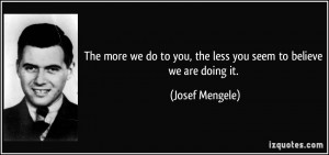 The more we do to you, the less you seem to believe we are doing it ...