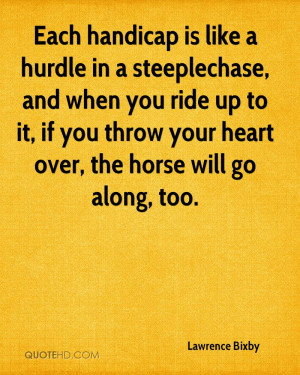 Each handicap is like a hurdle in a steeplechase, and when you ride up ...