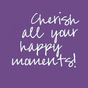 cherish all your happy moments