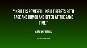 Insult is powerful. Insult begets both rage and humor and often at the ...