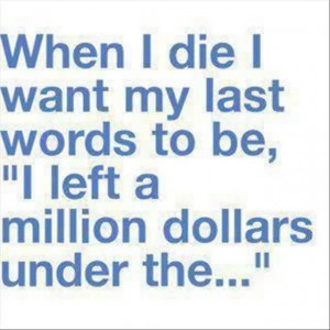Best Funny Quotes - When i die i want my last word to be