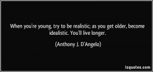 When you're young, try to be realistic; as you get older, become ...