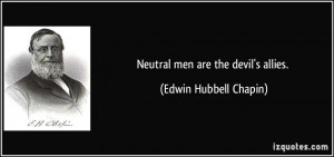Neutral men are the devil's allies. - Edwin Hubbell Chapin