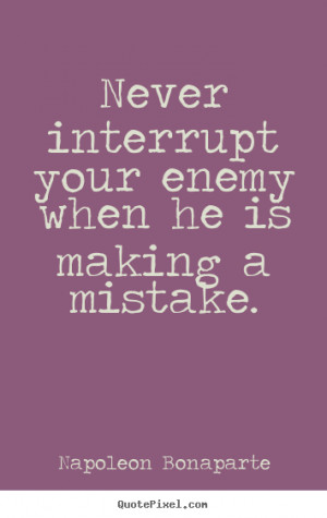 Never interrupt your enemy when he is making a mistake. Napoleon ...