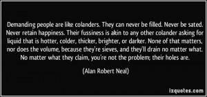 Demanding people are like colanders. They can never be filled. Never ...