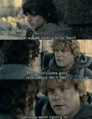 That there's some good in this world, Mr. Frodo, and it's worth ...