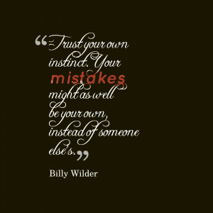 Trust your own instinct. Your mistakes might as well be your own ...