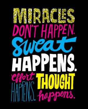 Miracles don't happen. Sweat happens. Effort happens. Thought ...
