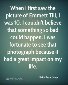 When I first saw the picture of Emmett Till I was 10 I couldn 39 t