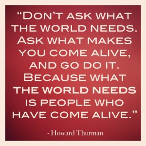 Don't Ask What The World Needs. Ask What Makes You Come Alive, And ...