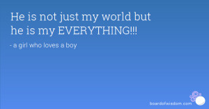 He is not just my world but he is my EVERYTHING!!!
