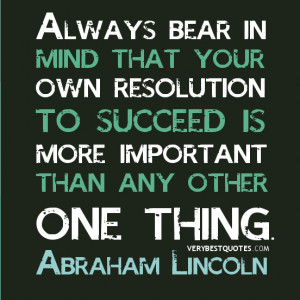 ... succeed is more important than any other one thing. - Abraham Lincoln