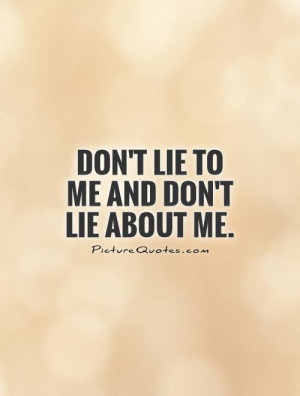 Don't lie to me and don't lie about me Picture Quote #1